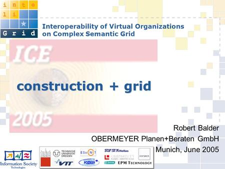 Interoperability of Virtual Organizations on Complex Semantic Grid construction + grid Robert Balder OBERMEYER Planen+Beraten GmbH Munich, June 2005.