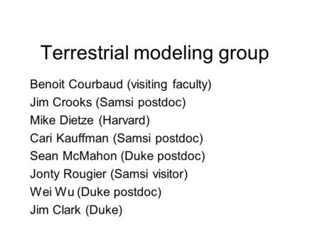 Terrestrial modeling group Benoit Courbaud (visiting faculty) Jim Crooks (Samsi postdoc) Mike Dietze (Harvard) Cari Kauffman (Samsi postdoc) Sean McMahon.