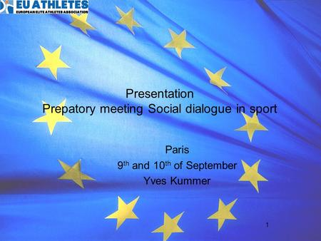 1 Presentation Prepatory meeting Social dialogue in sport Paris 9 th and 10 th of September Yves Kummer.
