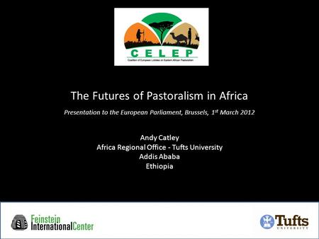 The Futures of Pastoralism in Africa Presentation to the European Parliament, Brussels, 1 st March 2012 Andy Catley Africa Regional Office - Tufts University.