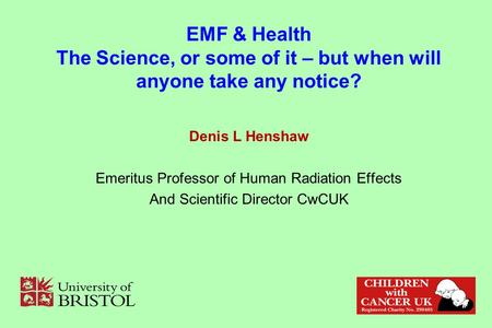 EMF & Health The Science, or some of it – but when will anyone take any notice? Denis L Henshaw Emeritus Professor of Human Radiation Effects And Scientific.