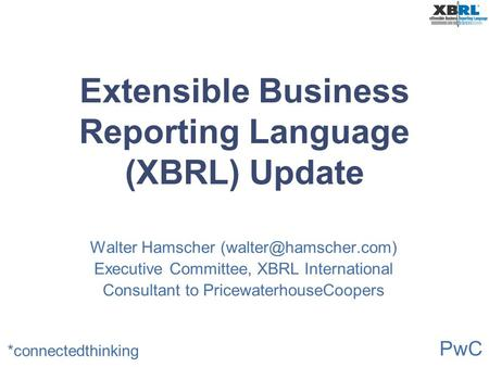 PwC *connectedthinking Extensible Business Reporting Language (XBRL) Update Walter Hamscher Executive Committee, XBRL International.