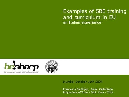 Examples of SBE training and curriculum in EU an Italian experience Mumbai October 16th 2004 Francesca De Filippi, Irene Caltabiano Polytechnic of Turin.