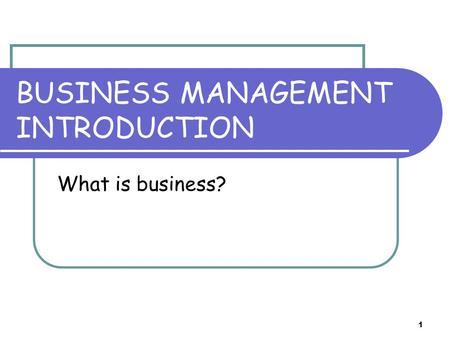1 BUSINESS MANAGEMENT INTRODUCTION What is business?