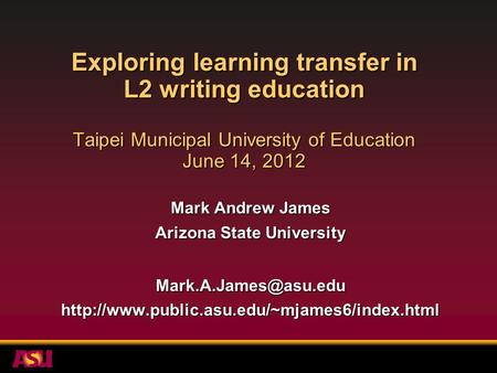 Exploring learning transfer in L2 writing education Taipei Municipal University of Education June 14, 2012 Mark Andrew James Arizona State University