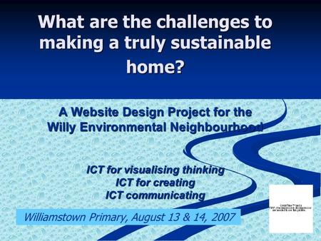 What are the challenges to making a truly sustainable home? A Website Design Project for the Willy Environmental Neighbourhood ICT for visualising thinking.