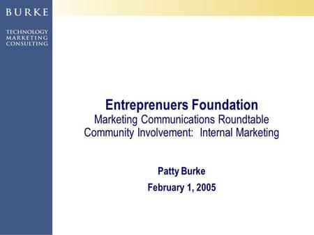 ©2004, Patty Burke, Liz Arrington Entreprenuers Foundation Marketing Communications Roundtable Community Involvement: Internal Marketing Patty Burke February.
