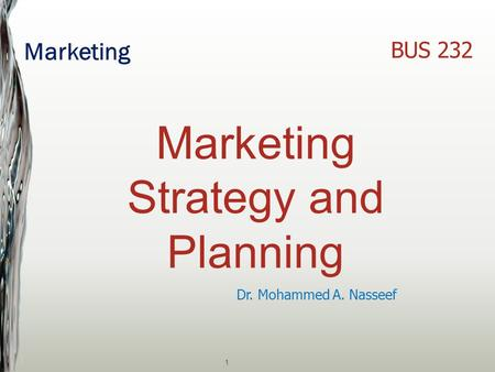 Marketing 1 Dr. Mohammed A. Nasseef BUS 232 Marketing Strategy and Planning.