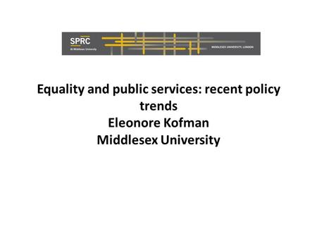 Equality and public services: recent policy trends Eleonore Kofman Middlesex University.