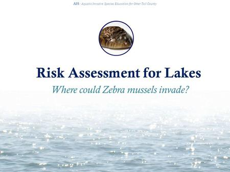 Risk Assessment for Lakes AIS · Aquatic Invasive Species Education for Otter Tail County Where could Zebra mussels invade?