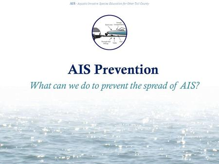 AIS Prevention AIS · Aquatic Invasive Species Education for Otter Tail County What can we do to prevent the spread of AIS?