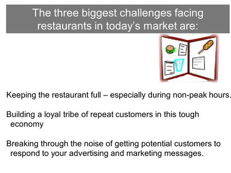 The three biggest challenges facing restaurants in today's market are: Keeping the restaurant full – especially during non-peak hours. Building a loyal.
