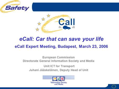 European Commission Directorate General Information Society and Media Unit ICT for Transport Juhani Jääskeläinen, Deputy Head of Unit eCall: Car that can.