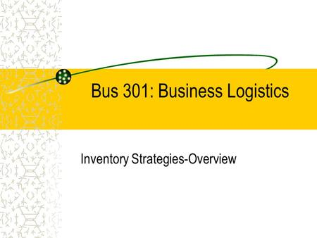 Bus 301: Business Logistics Inventory Strategies-Overview.