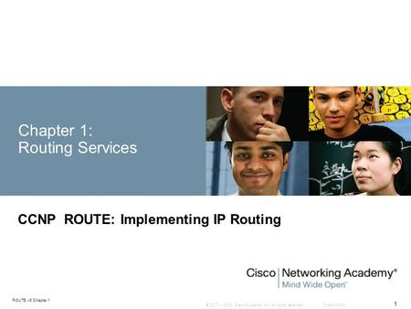 © 2007 – 2010, Cisco Systems, Inc. All rights reserved. Cisco Public ROUTE v6 Chapter 1 1 Chapter 1: Routing Services CCNP ROUTE: Implementing IP Routing.