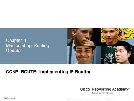 © 2007 – 2010, Cisco Systems, Inc. All rights reserved. Cisco Public ROUTE v6 Chapter 4 1 Chapter 4: Manipulating Routing Updates CCNP ROUTE: Implementing.