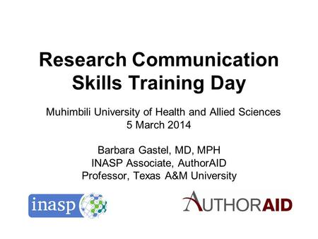Research Communication Skills Training Day Muhimbili University of Health and Allied Sciences 5 March 2014 Barbara Gastel, MD, MPH INASP Associate, AuthorAID.