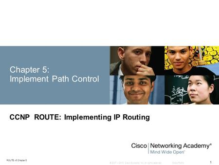 © 2007 – 2010, Cisco Systems, Inc. All rights reserved. Cisco Public ROUTE v6 Chapter 5 1 Chapter 5: Implement Path Control CCNP ROUTE: Implementing IP.