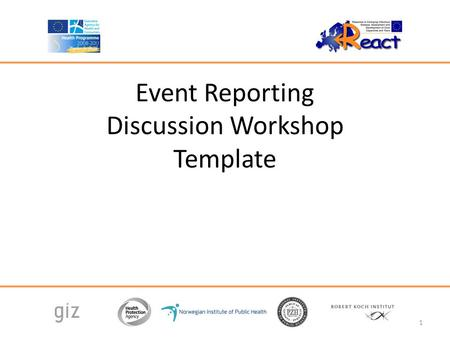Event Reporting Discussion Workshop Template 1. Agenda 13:00 – 13:15 Introduction and overview 13:15 – 14:00 Event Reporting Lecture 14:00 – 15:00 Small.