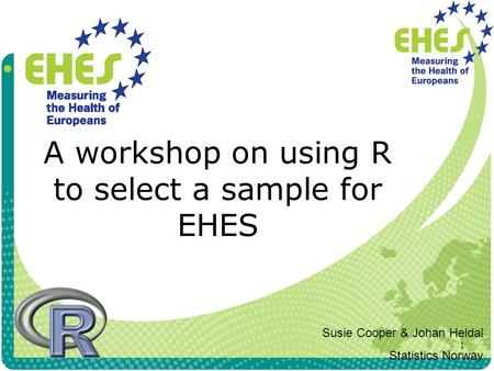 1 A workshop on using R to select a sample for EHES Susie Cooper & Johan Heldal Statistics Norway.
