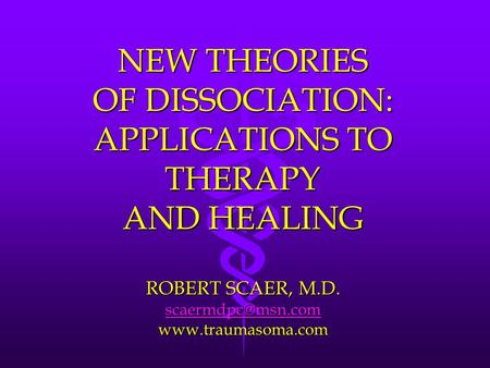 NEW THEORIES OF DISSOCIATION: APPLICATIONS TO THERAPY AND HEALING ROBERT SCAER, M.D.