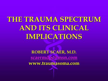 THE TRAUMA SPECTRUM AND ITS CLINICAL IMPLICATIONS ROBERT SCAER, M.D.