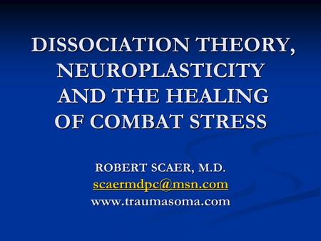 DISSOCIATION THEORY, NEUROPLASTICITY AND THE HEALING OF COMBAT STRESS ROBERT SCAER, M.D. scaermdpc@msn.com www.traumasoma.com.