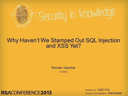 Session ID: Session Classification: Romain Gaucher Coverity ASEC-F42 Intermediate Why Haven't We Stamped Out SQL Injection and XSS Yet?