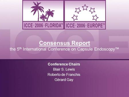 Consensus Report the 5 th International Conference on Capsule Endoscopy™ Conference Chairs Blair S. Lewis Roberto de Franchis Gèrard Gay.