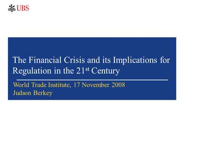 The Financial Crisis and its Implications for Regulation in the 21 st Century World Trade Institute, 17 November 2008 Judson Berkey.