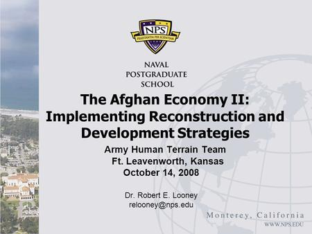Army Human Terrain Team Ft. Leavenworth, Kansas October 14, 2008 Dr. Robert E. Looney The Afghan Economy II: Implementing Reconstruction.