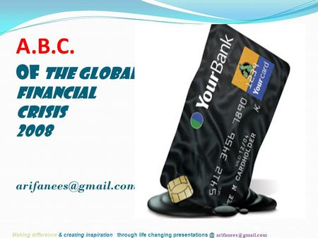 A.B.C. of The Global Financial Crisis 2008 Making difference & creating inspiration through life changing