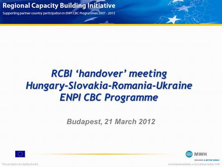 This project is funded by the EUAnd implemented by a consortium led by MWH RCBI 'handover' meeting Hungary-Slovakia-Romania-Ukraine ENPI CBC Programme.