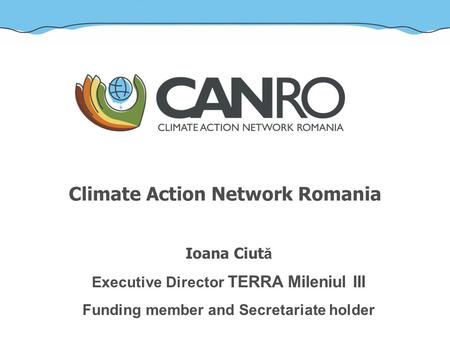 Climate Action Network Romania Ioana Ciut ă Executive Director TERRA Mileniul III Funding member and Secretariate holder.
