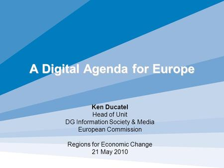 A Digital Agenda for Europe Ken Ducatel Head of Unit DG Information Society & Media European Commission Regions for Economic Change 21 May 2010.