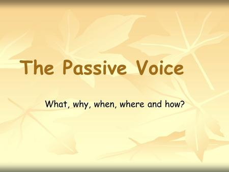 The Passive Voice What, why, when, where and how?.