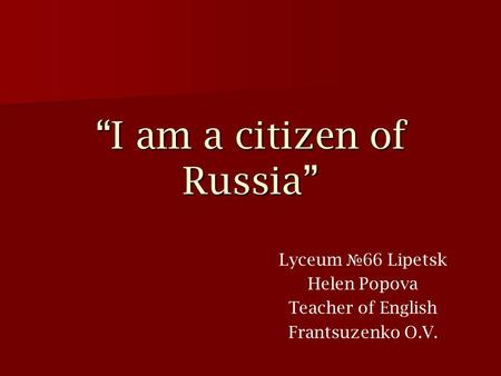 """I am a citizen of Russia"" Lyceum № 66 Lipetsk Helen Popova Teacher of English Frantsuzenko O.V."