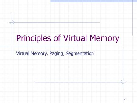 1 Principles of Virtual Memory Virtual Memory, Paging, Segmentation.