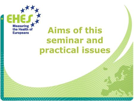 Aims of this seminar and practical issues. Aims of this seminar 1) To ensure standardization of the core measurements during the EHES pilots 2) To promote.