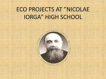 "ECO PROJECTS AT ""NICOLAE IORGA"" HIGH SCHOOL. Worldwide project Eco- School Started in 2009, this project is still in progress and its main objectives."
