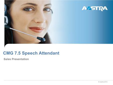 © Aastra 2012 CMG 7.5 Speech Attendant Sales Presentation.