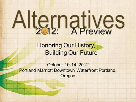 2012: A Preview October 10-14, 2012 Portland Marriott Downtown Waterfront Portland, Oregon Honoring Our History, Building Our Future.