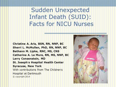 Sudden Unexpected Infant Death (SUID): Facts for NICU Nurses Christine A. Aris, BSN, RN, NNP, BC Sherri L. McMullen, PhD, RN, NNP, BC Bethann M. Lipke,