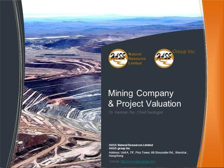 Dr. Herman Tso, Chief Geologist Mining Company & Project Valuation HASS Natural Resources Limited HASS group Inc Address: Unit A, 7/F, Pico Tower, 66 Gloucester.