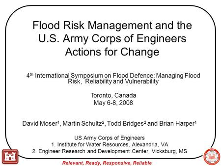 Relevant, Ready, Responsive, Reliable Flood Risk Management and the U.S. Army Corps of Engineers Actions for Change David Moser 1, Martin Schultz 2, Todd.