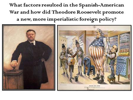 What factors resulted in the Spanish-American War and how did Theodore Roosevelt promote a new, more imperialistic foreign policy?