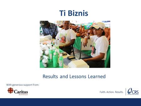 Faith. Action. Results. Results and Lessons Learned Ti Biznis With generous support from: