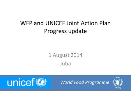 WFP and UNICEF Joint Action Plan Progress update 1 August 2014 Juba World Food Programme.