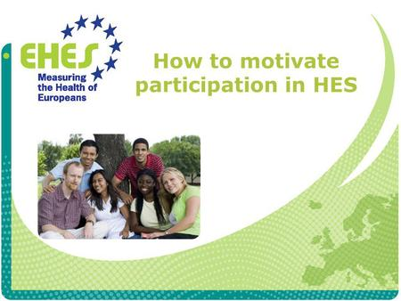How to motivate participation in HES. The purpose of recruitment The goal is to achieve as high participation as possible Ensures that the sample represents.