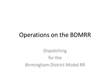 Operations on the BDMRR Dispatching for the Birmingham District Model RR.